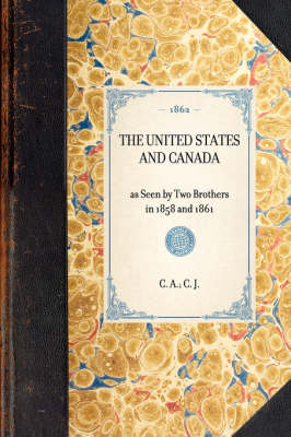 United States and Canada: As Seen by Two Brothers in 1858 and 1861 by J