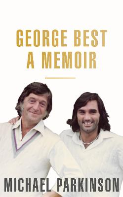 George Best: A Memoir: A unique biography of a football icon: The Perfect Gift for Football Fans by Michael Parkinson
