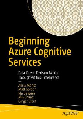 Beginning Azure Cognitive Services: Data-Driven Decision Making Through Artificial Intelligence by Alicia Moniz