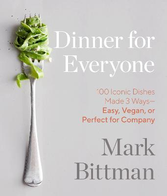 Dinner for Everyone: 300 Ways to Go Easy, Vegan, or All Out by Mark Bittman