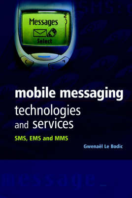 Mobile Messaging Technologies and Services: SMS, EMS and MMS by Gwenael Le Bodic
