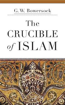 The Crucible of Islam by G. W. Bowersock