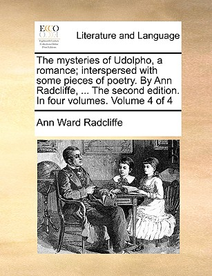 The Mysteries of Udolpho, a Romance; Interspersed with Some Pieces of Poetry. by Ann Radcliffe, ... the Second Edition. in Four Volumes. Volume 4 of 4 by Ann Ward Radcliffe