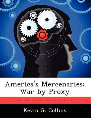 America's Mercenaries: War by Proxy by Kevin G Collins