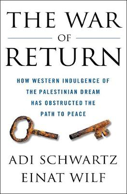The War of Return: How Western Indulgence of the Palestinian Dream Has Obstructed the Path to Peace book