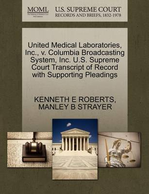 United Medical Laboratories, Inc., V. Columbia Broadcasting System, Inc. U.S. Supreme Court Transcript of Record with Supporting Pleadings by Kenneth E Roberts