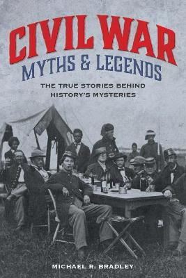 Civil War Myths and Legends: The True Stories behind History's Mysteries by Michael R. Bradley