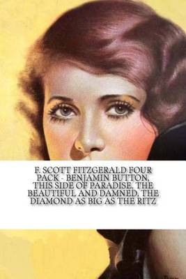 F. Scott Fitzgerald Four Pack - Benjamin Button, This Side of Paradise, the Beautiful and Damned, the Diamond as Big as the Ritz by F. Scott Fitzgerald