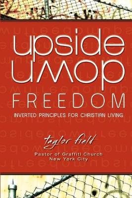 Upside-Down Freedom: Inverted Principles for Christian Living by Taylor Field
