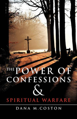 The Power of Confessions & Spiritual Warfare by Dana M Coston