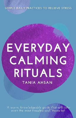 Everyday Calming Rituals: Simple Daily Practices to Reduce Stress by Tania Ahsan
