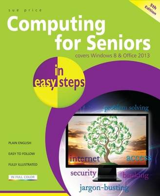 Computing for Seniors in Easy Steps Windows 8 Office 2013 by Sue Price