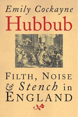 Hubbub: Filth, Noise, and Stench in England, 1600-1770 by Emily Cockayne