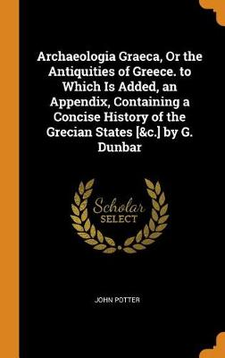 Archaeologia Graeca, or the Antiquities of Greece. to Which Is Added, an Appendix, Containing a Concise History of the Grecian States [&c.] by G. Dunbar by John Potter