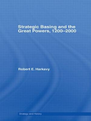 Strategic Basing and the Great Powers, 1200-2000 by Robert E. Harkavy