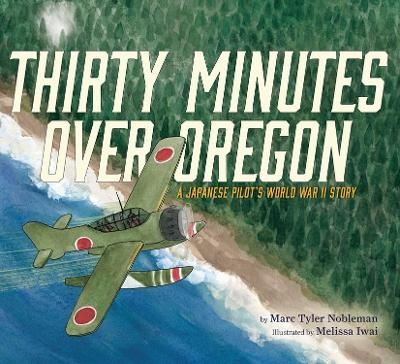 Thirty Minutes Over Oregon: A Japanese Pilot's World War II Story by Marc Tyler Nobleman