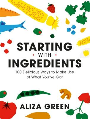 Starting with Ingredients: 100 Delicious Ways to Make Use of What You've Got by Aliza Green