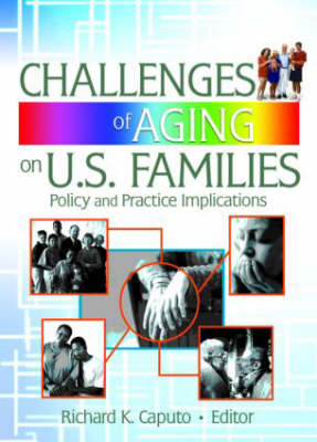 Challenges of Aging on U.S. Families: Policy and Practice Implications by Richard K. Caputo