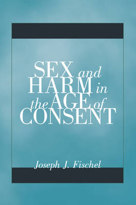 Sex and Harm in the Age of Consent by Joseph J. Fischel