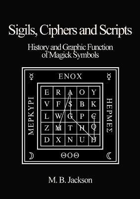 Sigils, Ciphers and Scripts: The History and Graphic Function of Magick Symbols by Mark Jackson
