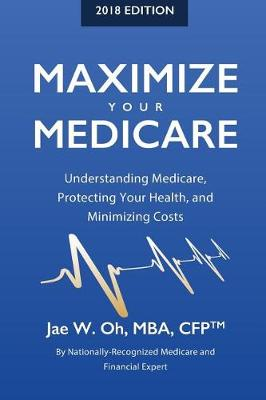 Maximize Your Medicare (2018 Edition) by Jae W Oh