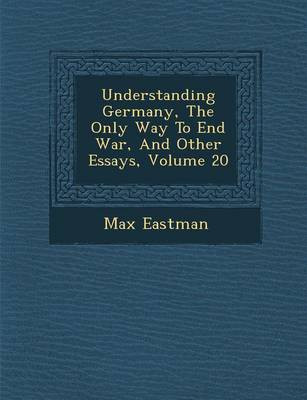 Understanding Germany, the Only Way to End War, and Other Essays, Volume 20 by Max Eastman