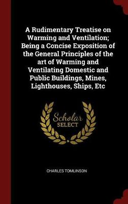 Rudimentary Treatise on Warming and Ventilation; Being a Concise Exposition of the General Principles of the Art of Warming and Ventilating Domestic and Public Buildings, Mines, Lighthouses, Ships, Etc by Charles Tomlinson