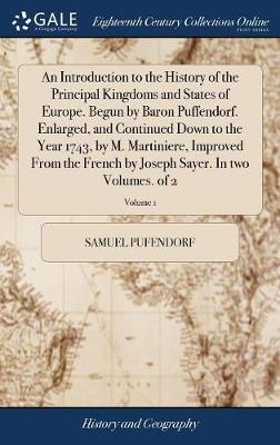 An Introduction to the History of the Principal Kingdoms and States of Europe. Begun by Baron Puffendorf. Enlarged, and Continued Down to the Year 1743, by M. Martiniere, Improved from the French by Joseph Sayer. in Two Volumes. of 2; Volume 1 by Samuel Pufendorf