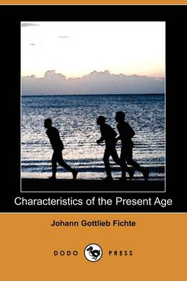Characteristics of the Present Age (Dodo Press) by Johann Gottlieb Fichte
