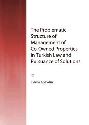 The Problematic Structure of Management of Co-owned Properties in Turkish Law and Pursuance of Solutions by Eylem Apaydin