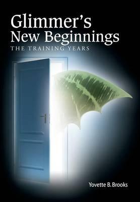 Glimmer's New Beginnings: The Training Years by Yovette B Brooks