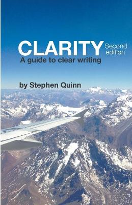 Clarity: A Guide To Clear Writing (Second Edition) by Stephen Quinn