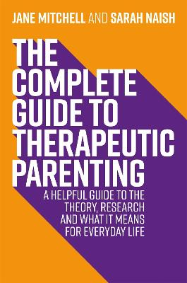 The Complete Guide to Therapeutic Parenting: A Helpful Guide to the Theory, Research and What it Means for Everyday Life by Jane Mitchell