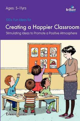 100+ Fun Ideas for a Creating a Happier Classroom by Eileen Jones