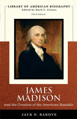 James Madison and the Creation of the American Republic (Library of American Biography Series) by Jack N. Rakove
