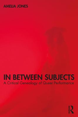 In Between Subjects: A Critical Genealogy of Queer Performance book
