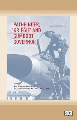 Pathfinder, Kriegie, and Gumboot Govenor: The Adventurous Life of Sir James Roland AC, KBE, DFC, AFC by Sir James Rowland and Dr Peter Yule