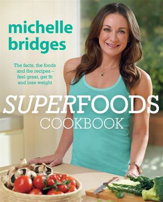 Superfoods Cookbook: The Facts, The Foods And The Recipes -Feel Great, Get Fit And Lose Weight by Michelle Bridges
