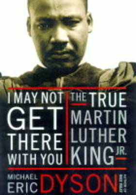 I May Not Get There with You: The True Martin Luther King by Michael Eric Dyson
