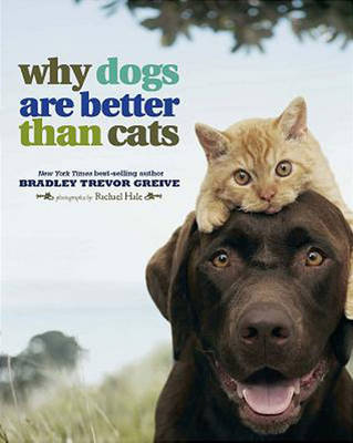 Why Dogs are Better Than Cats by Bradley Trevor Greive