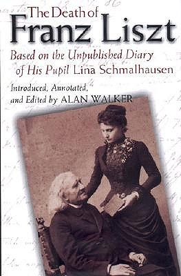 The Death of Franz Liszt Based on the Unpublished Diary of His Pupil Lina Schmalhausen by Alan Walker