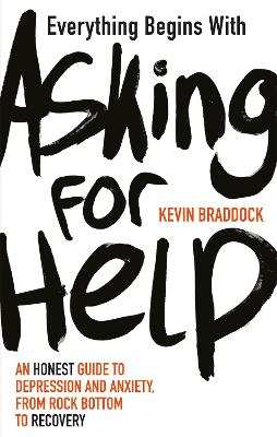 Everything Begins with Asking for Help: An honest guide to depression and anxiety, from rock bottom to recovery by Kevin Braddock
