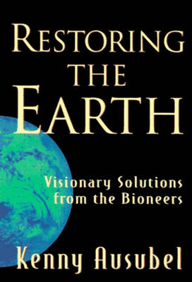 Restoring the Earth: Visionary Solutions from the Bioneers by Kenny Ausubel