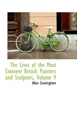 The Lives of the Most Eminent British Painters and Sculptors, Volume V by Allan Cunningham