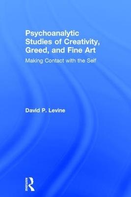 Psychoanalytic Studies of Creativity, Greed, and Fine Art by David P Levine