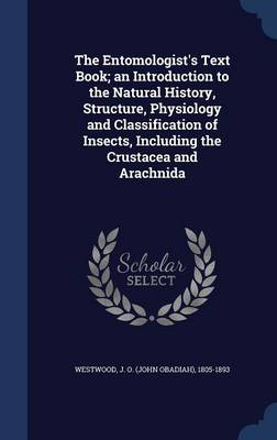 The Entomologist's Text Book; An Introduction to the Natural History, Structure, Physiology and Classification of Insects, Including the Crustacea and Arachnida by J O (John Obadiah) 1805-189 Westwood