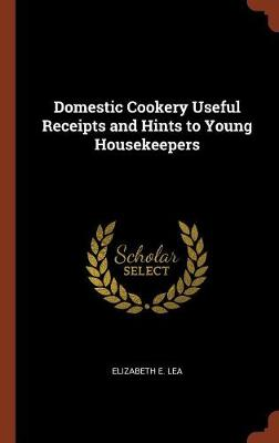 Domestic Cookery Useful Receipts and Hints to Young Housekeepers by Elizabeth Lea