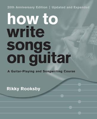 How to Write Songs on Guitar: A Guitar-Playing and Songwriting Course by Rikky Rooksby