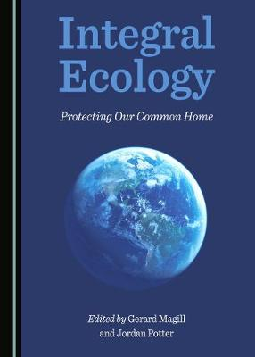 Integral Ecology: Protecting Our Common Home by Gerard Magill
