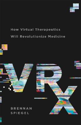 VRx: How Virtual Therapeutics Will Revolutionize Medicine by Brennan Spiegel
